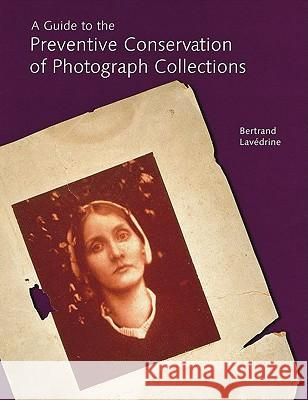 A Guide to the Preventive Conservation of Photograph Collections Bertrand Lavedrine Jean-Paul Gandolfo Sibylle Monod 9780892367016