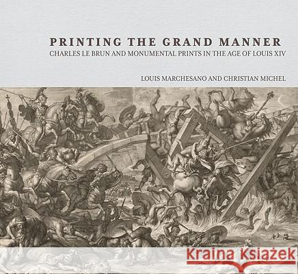 Printing the Grand Manner: Charles Le Brun and Monumental Prints in the Age of Louis XIV Louis Marchesano 9780892369805