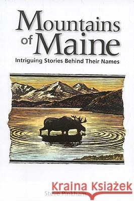 Mountains of Maine: Intriguing Stories Behind Their Names Steve Pinkham 9780892727889