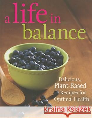 A Life in Balance : Delicious Plant-Based Recipes For Optimal Health Meg Wolff 9780892729067