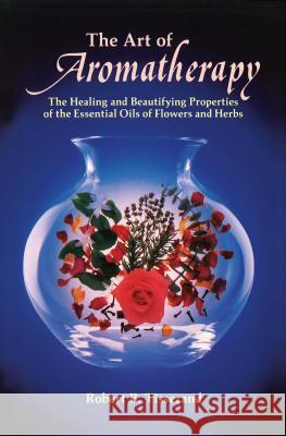 The Art of Aromatherapy: The Healing and Beautifying Properties of the Essential Oils of Flowers and Herbs Robert Tisserand 9780892810017