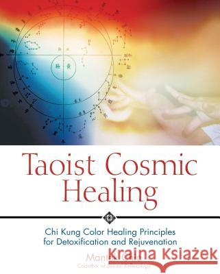 Taoist Cosmic Healing : Chi Kung Color Healing Principles for Detoxification and Rejuvenation. New Edition Mantak Chia 9780892810871
