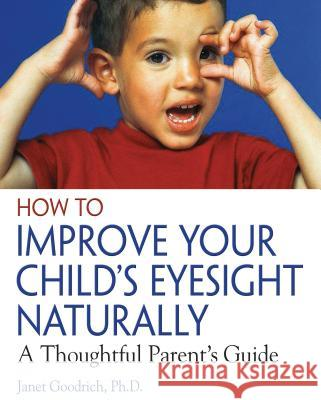 How to Improve Your Child's Eyesight Naturally: A Thoughtful Parent's Guide Janet Goodrich 9780892811304