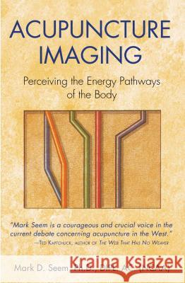 Acupuncture Imaging: Perceiving the Energy Pathways of the Body Mark D. Seem PH. D. Seem 9780892811878