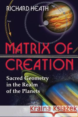 Matrix of Creation: Sacred Geometry in the Realm of the Planets Richard Heath 9780892811946