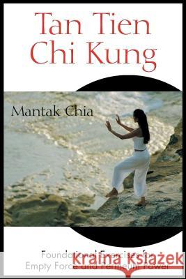 Tan Tien Chi Kung: Foundational Exercises for Empty Force and Perineum Power Mantak Chia Mantak Chia 9780892811953