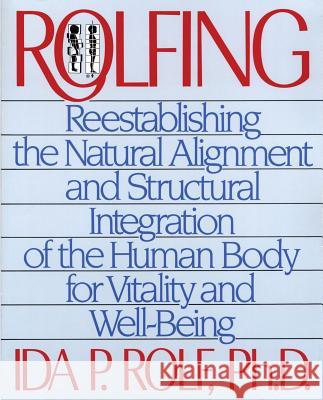 Rolfing : Reestablishing the Natural Alignment and Structural Integration of the Human Body for Vitality and Well-Being Ida P. Rolf PH. D. Rolf 9780892813353
