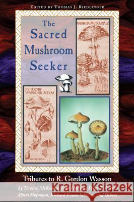 Sacred Mushroom Seeker: Tributes to R. Gordon Wasson by Terence McKenna, Joan Halifax, Peter T. Furst, Albert Hofmann, Richard Evans Schultes, Thomas J. Riedlinger Thomas J. Riedlinger Terence McKenna 9780892813384 Park Street Press