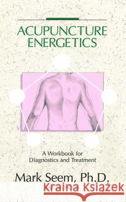 Acupuncture Energetics: A Workbook for Diagnostics and Treatment Mark D. Seem PH. D. Seem 9780892814350