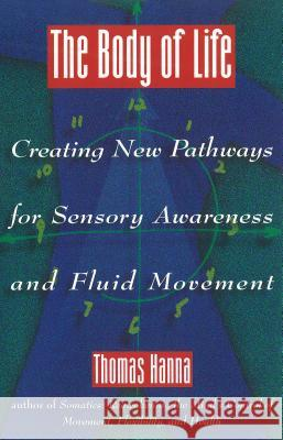 The Body of Life: Creating New Pathways for Sensory Awareness and Fluid Movement Thomas Hanna 9780892814817
