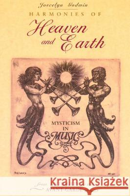 Harmonies of Heaven and Earth: Mysticism in Music from Antiquity to the Avant-Garde Joscelyn Godwin 9780892815005 Inner Traditions International