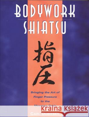 Bodywork Shiatsu: Bringing the Art of Finger Pressure to the Massage Table Carl Dubitsky Deane Juhan 9780892815265