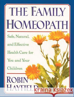 The Family Homeopath: Safe, Natural, and Effective Health Care for You and Your Children Robin Hayfield 9780892815326