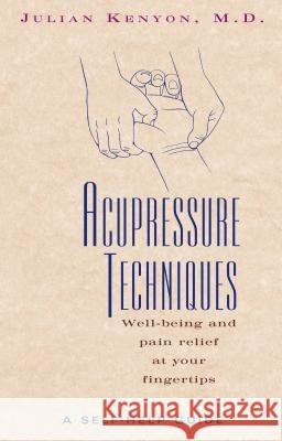 Acupressure Techniques : Well-Being and Pain Relief at Your Fingertips Julian Kenyon J. N. Kenyon M. D. Kenyon 9780892816415