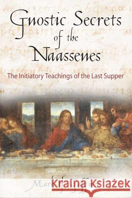 Gnostic Secrets of the Naassenes : The Initiatory Teachings of the Last Supper Mark H. Gaffney 9780892816972