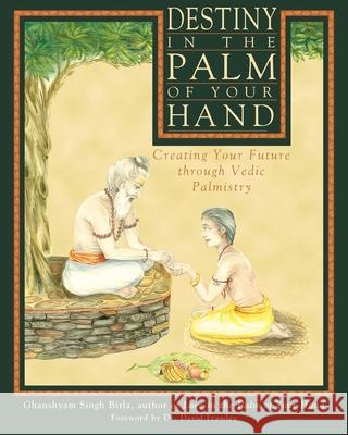Destiny in the Palm of Your Hand: Creating Your Future Through Vedic Palmistry Ghanshyam Singh Birla 9780892817702