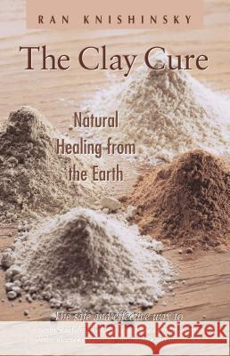 The Clay Cure: Natural Healing from the Earth Ran Knishinsky 9780892817757
