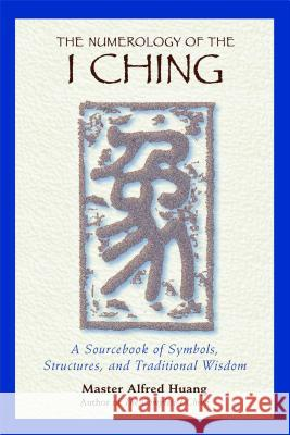 The Numerology of the I Ching : A Sourcebook of Symbols Structures and Traditional Wisdom Alfred Huang Taoist Master Alfred Huang 9780892818112