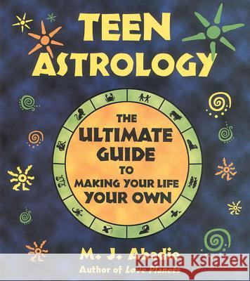Teen Astrology : The Ultimate Guide to Making Your Life Your Own M. J. Abadie 9780892818235