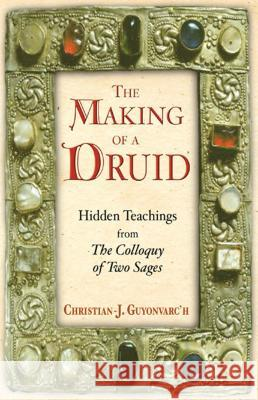 The Making of a Druid: Hidden Teachings from the Colloquy of Two Sages Christian J. Guyonvarc'h Clare Marie Frock 9780892818747