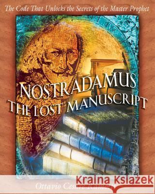 Nostradamus: The Lost Manuscript: The Code That Unlocks the Secrets of the Master Prophet Ottavio Cesare Ramotti Tami Calliope 9780892819157