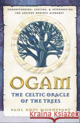 Ogam: The Celtic Oracle of the Trees: Understanding, Casting, and Interpreting the Ancient Druidic Alphabet Paul Rhys Mountfort 9780892819195