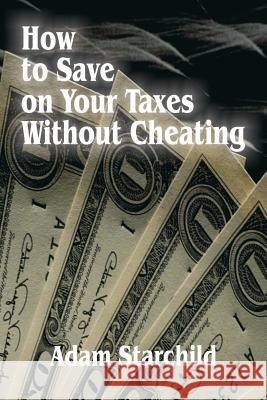 How to Save on Your Taxes Without Cheating Adam Starchild 9780894990298