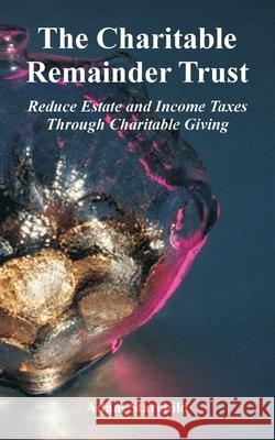 The Charitable Remainder Trust: Reduce Estate and Income Taxes Through Charitable Giving Adam Starchild 9780894992438