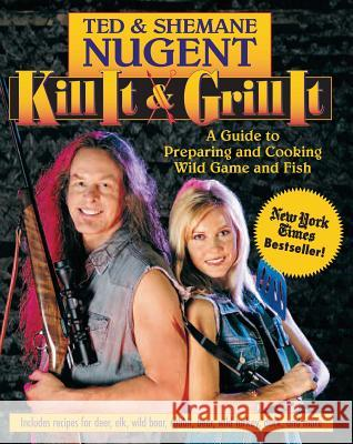 Kill It & Grill It: A Guide to Preparing and Cooking Wild Game and Fish Ted Nugent Shemane Nugent Ted 9780895261649