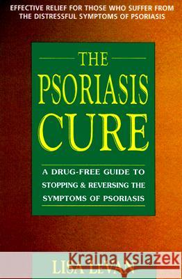 The Psoriasis Cure: A Drug-Free Guide to Stopping and Reversing the Symptoms of Psoriasis Lisa LeVan 9780895299178
