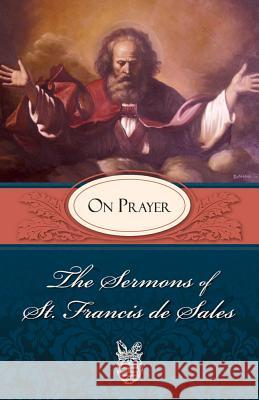 Sermons of St. Francis de Sales on Prayer: On Prayer Francis                                  Francis d Lewis S. Fiorelli 9780895552587