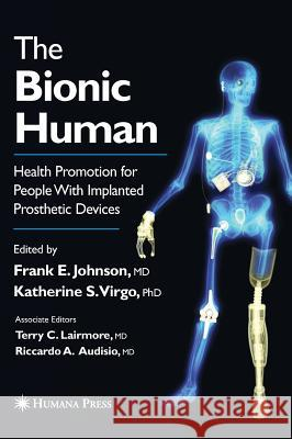 The Bionic Human: Health Promotion for People with Implanted Prosthetic Devices Frank E. Johnson Katherine S. Virgo Terry C. Lairmore 9780896039599