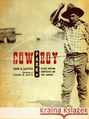 Cowboy Park: Steer-Roping Contests on the Border John O. Baxter 9780896726420