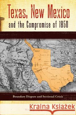 Texas, New Mexico and the Compromise of 1850: Boundary Dispute and Sectional Crisis Mark J. Stegmaier 9780896726970