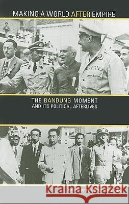 Making a World After Empire: The Bandung Moment and Its Political Afterlives Christopher Lee 9780896802773