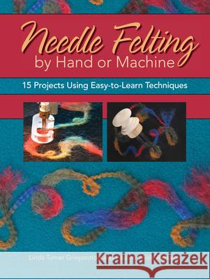 Needle Felting by Hand or Machine: 20 Projects Using Easy-To-Learn Techniques Linda Turner Griepentrog Pauline Wilde Richards 9780896894853