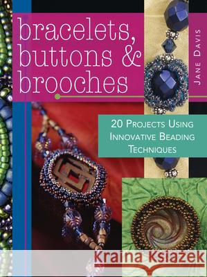 Bracelets, Buttons & Brooches: 20 Projects Using Innovative Beading Techniques Jane Davis 9780896895812