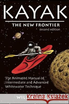Kayak: The New Frontier: The Animated Manual of Intermediate and Advanced Whitewater Technique William Nealy 9780897325899