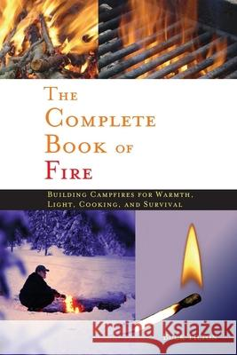 The Complete Book of Fire: Building Campfires for Warmth, Light, Cooking, and Survival Buck Tilton 9780897326339
