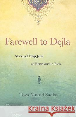Farewell to Dejla: Stories of Iraqi Jews at Home and in Exile Tova Sadka 9780897335812