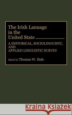The Irish Language in the United States: A Historical, Sociolinguistic, and Applied Linguistic Survey Thomas W. Ihde Thomas W. Ihde 9780897893312