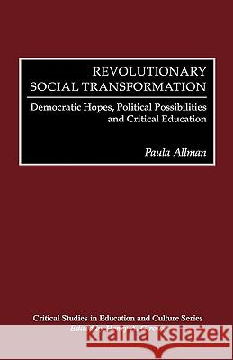 Revolutionary Social Transformation: Democratic Hopes, Political Possibilities and Critical Education Paula Allman Peter McLaren 9780897896672