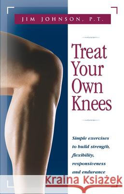 Treat Your Own Knees: Simple Exercises to Build Strength, Flexibility, Responsiveness and Endurance Jim Johnson James R. Roberson James R. Roberson 9780897934220