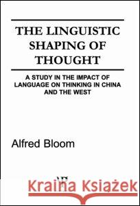 The Linguistic Shaping of Thought : A Study in the Impact of Language on Thinking in China and the West A. H. Bloom Alfred H. Bloom A. H. Bloom 9780898590890