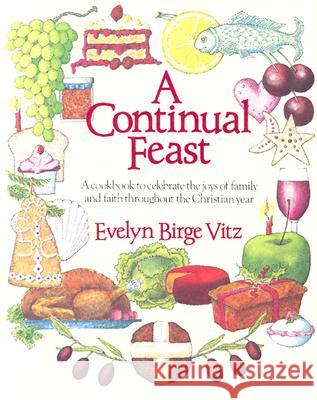 A Continual Feast: A Cookbook to Celebrate the Joys of Family & Faith Throughout the Christian Year Evelyn Birge Vitz Parker Leighton 9780898703849