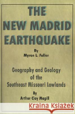 The New Madrid Earthquake: Geography and Geology of the Southeast Missouri Lowlands Arthur Clay Magill 9780898752106