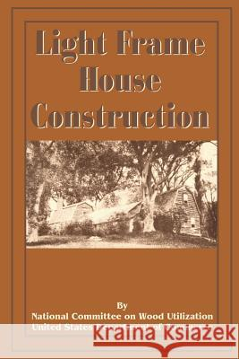 Light Frame House Construction: Technical Information for the Use of Apprentice and Journeyman Carpenters National Committee on Wood Utilization U 9780898755213