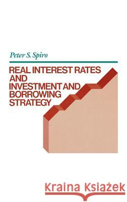 Real Interest Rates and Investment and Borrowing Strategy Peter S. Spiro 9780899304533