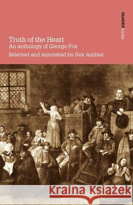 Truth of the Heart. an Anthology of George Fox Rex Ambler 9780901689658