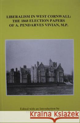 Liberalism in West Cornwall: The 1868 Election Papers of A. Pendarves Vivian MP  9780901853424